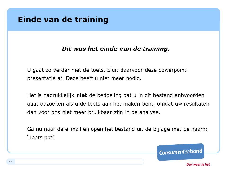 62 Einde van de training Dit was het einde van de training. U gaat zo verder met de toets. Sluit daarvoor deze powerpoint- presentatie af. Deze heeft