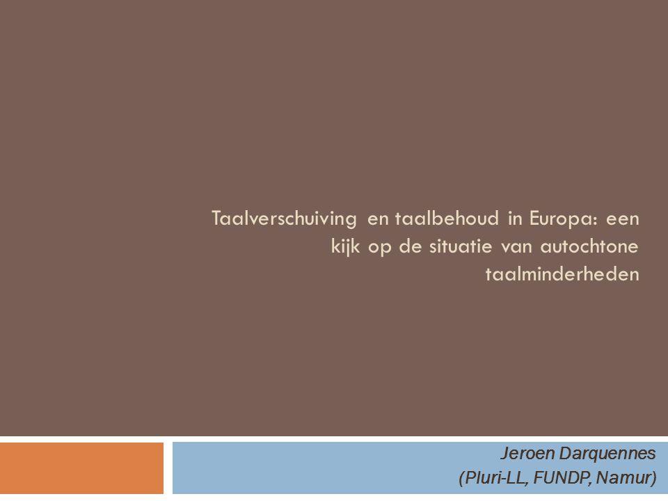 Taalverschuiving en taalbehoud in Europa: een kijk op de situatie van autochtone taalminderheden Jeroen Darquennes (Pluri-LL, FUNDP, Namur)