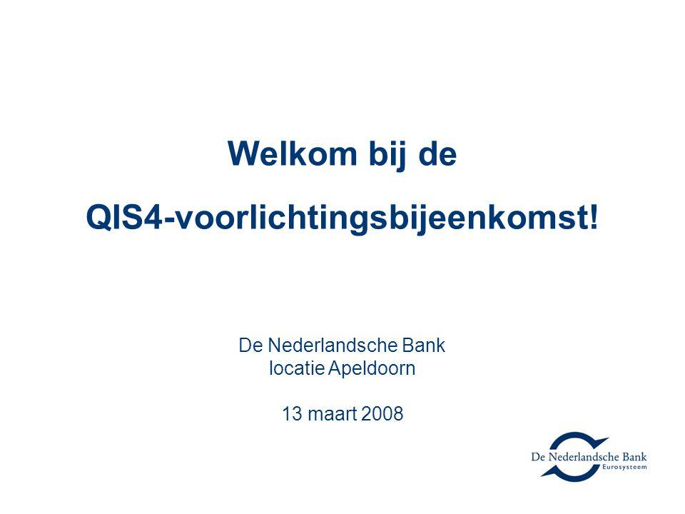 Welkom bij de QIS4-voorlichtingsbijeenkomst! De Nederlandsche Bank locatie Apeldoorn 13 maart 2008