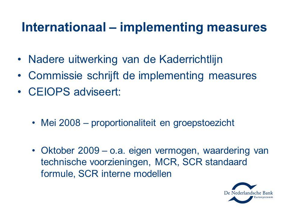 Internationaal – implementing measures •Nadere uitwerking van de Kaderrichtlijn •Commissie schrijft de implementing measures •CEIOPS adviseert: •Mei 2008 – proportionaliteit en groepstoezicht •Oktober 2009 – o.a.