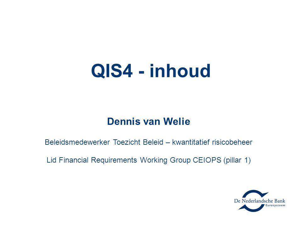 QIS4 - inhoud Dennis van Welie Beleidsmedewerker Toezicht Beleid – kwantitatief risicobeheer Lid Financial Requirements Working Group CEIOPS (pillar 1)