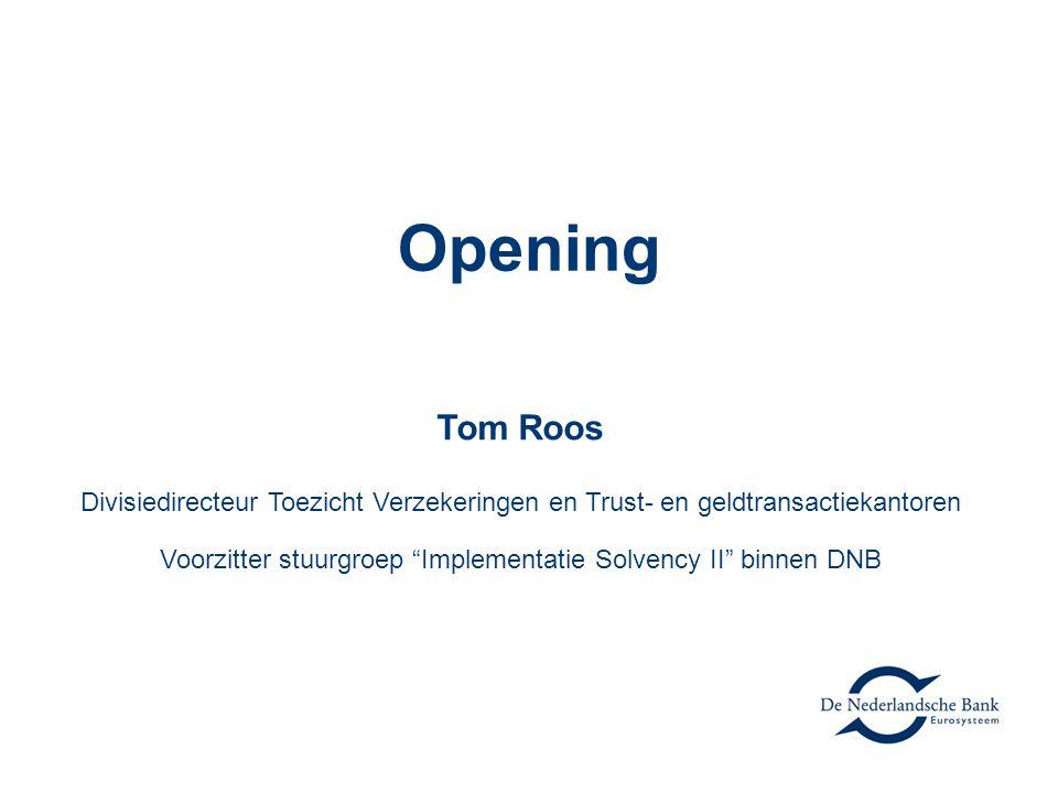 Opening Tom Roos Divisiedirecteur Toezicht Verzekeringen en Trust- en geldtransactiekantoren Voorzitter stuurgroep Implementatie Solvency II binnen DNB