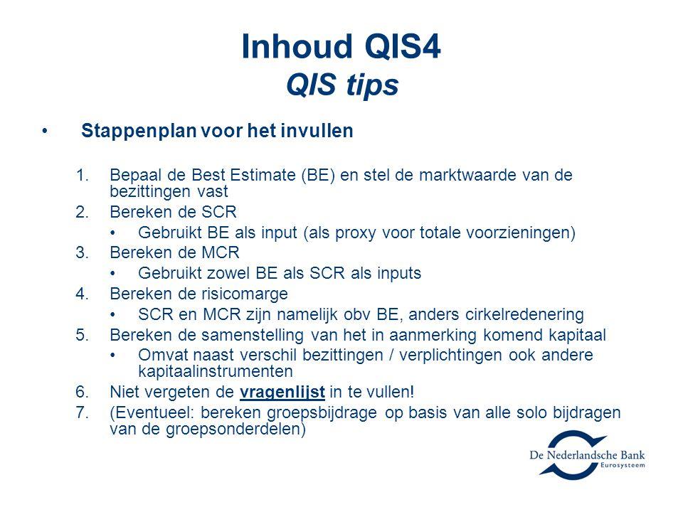 Inhoud QIS4 QIS tips •Stappenplan voor het invullen 1.Bepaal de Best Estimate (BE) en stel de marktwaarde van de bezittingen vast 2.Bereken de SCR •Gebruikt BE als input (als proxy voor totale voorzieningen) 3.Bereken de MCR •Gebruikt zowel BE als SCR als inputs 4.Bereken de risicomarge •SCR en MCR zijn namelijk obv BE, anders cirkelredenering 5.Bereken de samenstelling van het in aanmerking komend kapitaal •Omvat naast verschil bezittingen / verplichtingen ook andere kapitaalinstrumenten 6.Niet vergeten de vragenlijst in te vullen.