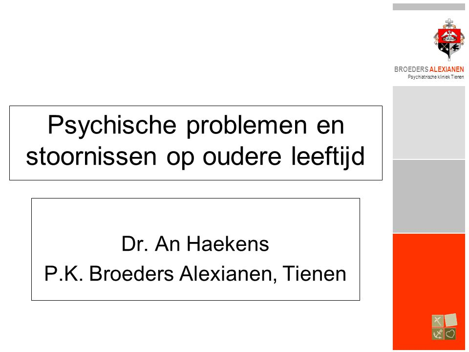 BROEDERS ALEXIANEN Psychiatrische kliniek Tienen Psychische problemen en stoornissen op oudere leeftijd Dr. An Haekens P.K. Broeders Alexianen, Tienen
