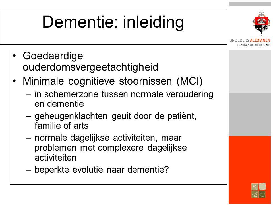 BROEDERS ALEXIANEN Psychiatrische kliniek Tienen Dementie: inleiding •Goedaardige ouderdomsvergeetachtigheid •Minimale cognitieve stoornissen (MCI) –in schemerzone tussen normale veroudering en dementie –geheugenklachten geuit door de patiënt, familie of arts –normale dagelijkse activiteiten, maar problemen met complexere dagelijkse activiteiten –beperkte evolutie naar dementie?