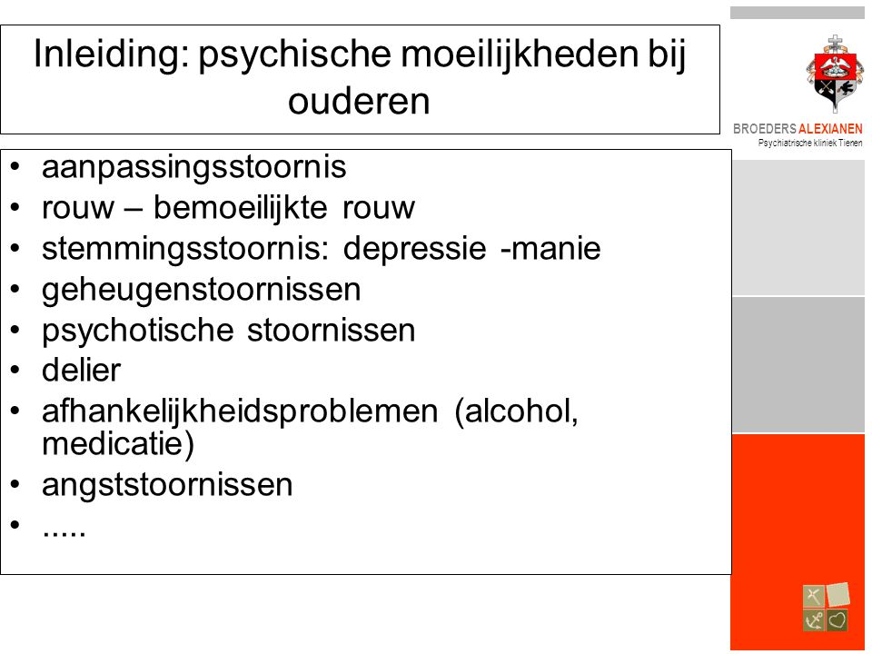 BROEDERS ALEXIANEN Psychiatrische kliniek Tienen Inleiding: psychische moeilijkheden bij ouderen •aanpassingsstoornis •rouw – bemoeilijkte rouw •stemmingsstoornis: depressie -manie •geheugenstoornissen •psychotische stoornissen •delier •afhankelijkheidsproblemen (alcohol, medicatie) •angststoornissen •.....