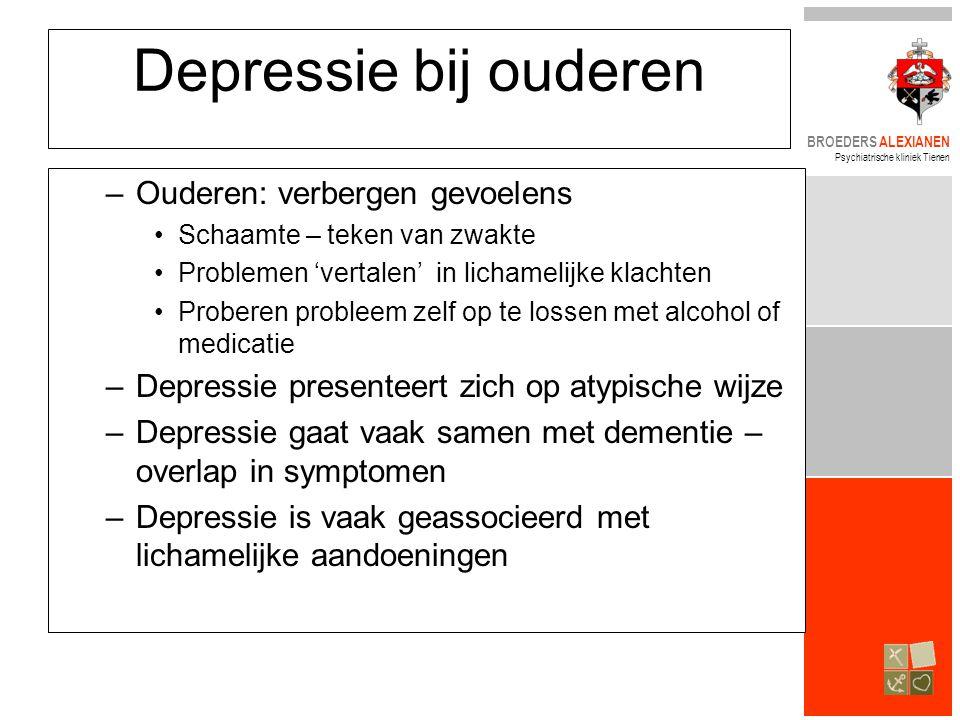 BROEDERS ALEXIANEN Psychiatrische kliniek Tienen Depressie bij ouderen –Ouderen: verbergen gevoelens •Schaamte – teken van zwakte •Problemen 'vertalen