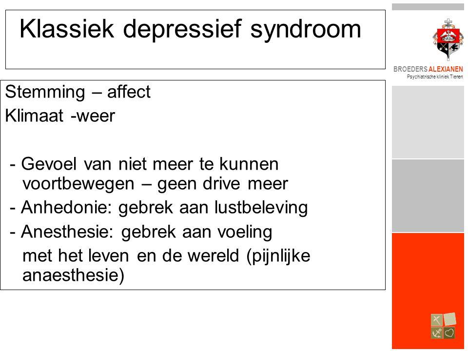 BROEDERS ALEXIANEN Psychiatrische kliniek Tienen Klassiek depressief syndroom Stemming – affect Klimaat -weer - Gevoel van niet meer te kunnen voortbewegen – geen drive meer - Anhedonie: gebrek aan lustbeleving - Anesthesie: gebrek aan voeling met het leven en de wereld (pijnlijke anaesthesie)