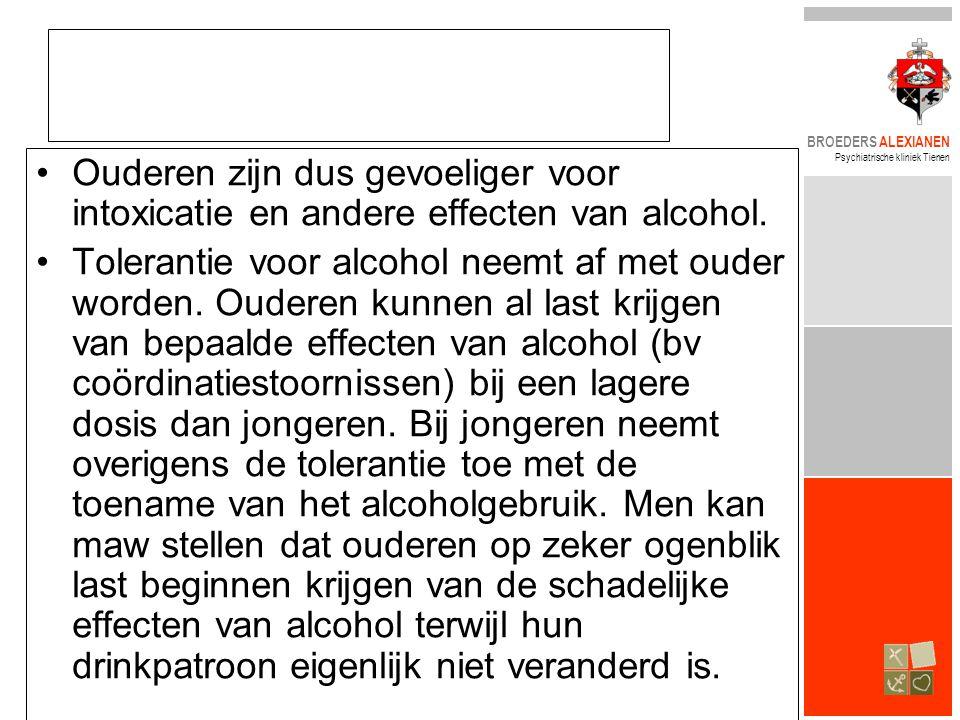 BROEDERS ALEXIANEN Psychiatrische kliniek Tienen •Ouderen zijn dus gevoeliger voor intoxicatie en andere effecten van alcohol. •Tolerantie voor alcoho