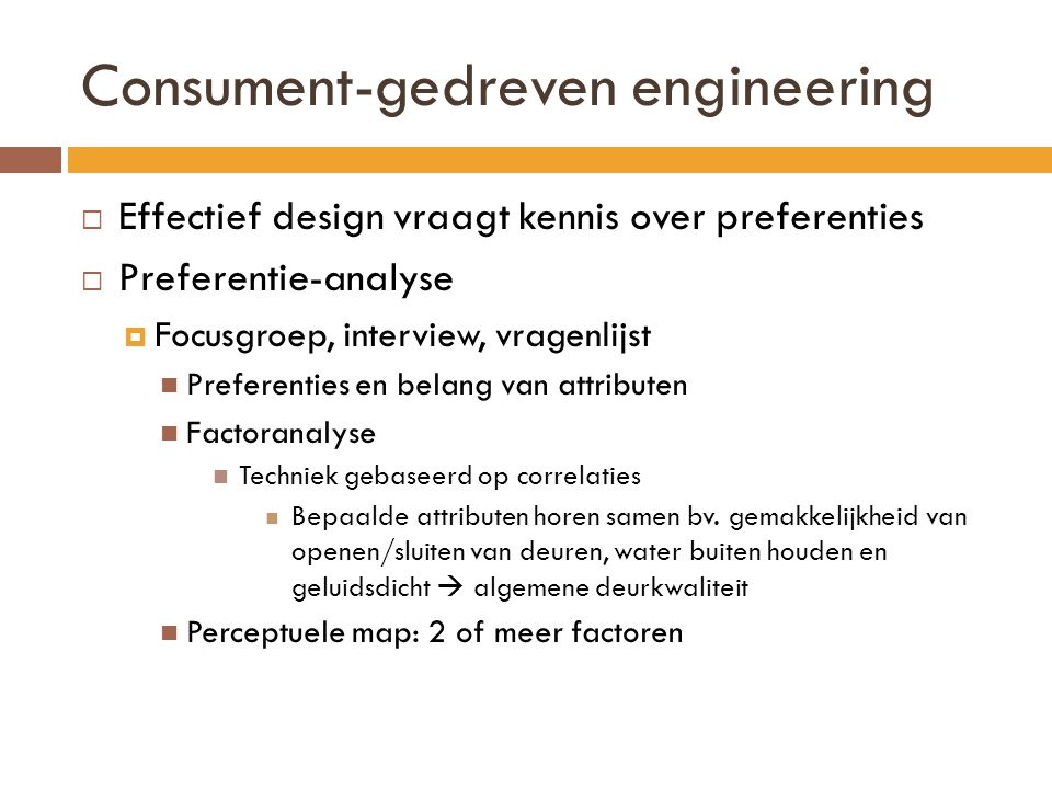Consument-gedreven engineering  Effectief design vraagt kennis over preferenties  Preferentie-analyse  Focusgroep, interview, vragenlijst  Preferenties en belang van attributen  Factoranalyse  Techniek gebaseerd op correlaties  Bepaalde attributen horen samen bv.