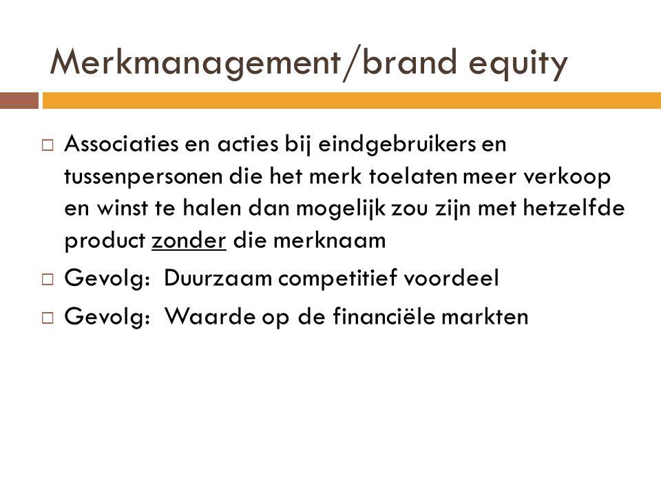 Merkmanagement/brand equity  Associaties en acties bij eindgebruikers en tussenpersonen die het merk toelaten meer verkoop en winst te halen dan mogelijk zou zijn met hetzelfde product zonder die merknaam  Gevolg: Duurzaam competitief voordeel  Gevolg: Waarde op de financiële markten