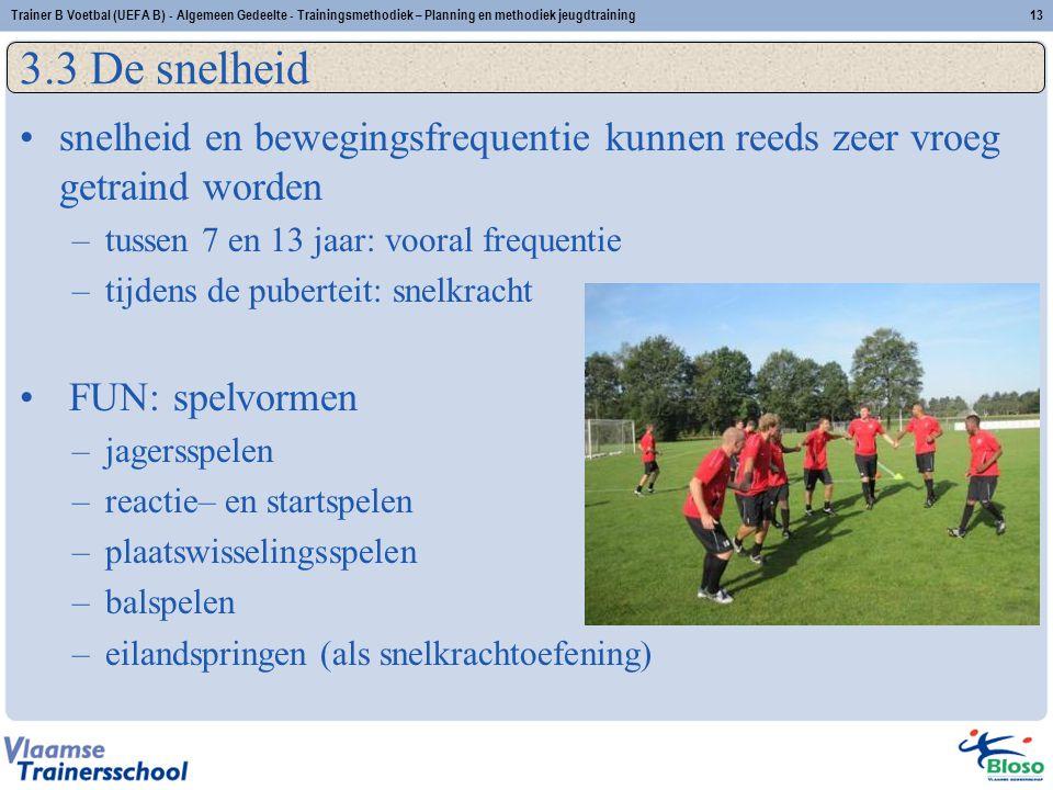 •snelheid en bewegingsfrequentie kunnen reeds zeer vroeg getraind worden –tussen 7 en 13 jaar: vooral frequentie –tijdens de puberteit: snelkracht • FUN: spelvormen –jagersspelen –reactie– en startspelen –plaatswisselingsspelen –balspelen –eilandspringen (als snelkrachtoefening) 3.3 De snelheid 13Trainer B Voetbal (UEFA B) - Algemeen Gedeelte - Trainingsmethodiek – Planning en methodiek jeugdtraining