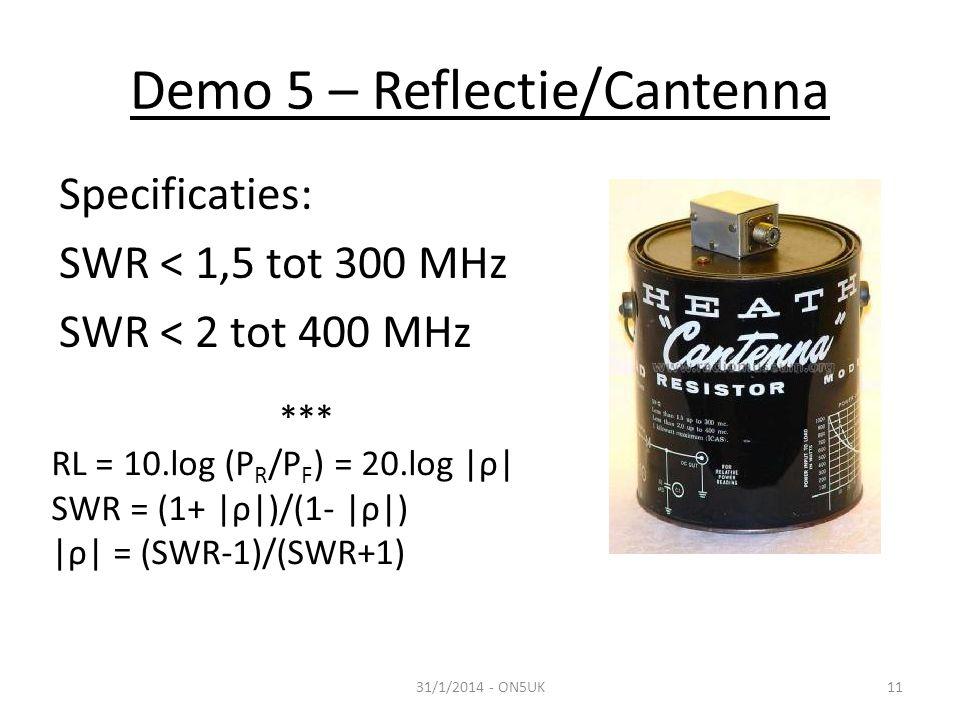 Demo 5 – Reflectie/Cantenna 31/1/2014 - ON5UK11 Specificaties: SWR < 1,5 tot 300 MHz SWR < 2 tot 400 MHz *** RL = 10.log (P R /P F ) = 20.log |ρ| SWR = (1+ |ρ|)/(1- |ρ|) |ρ| = (SWR-1)/(SWR+1)