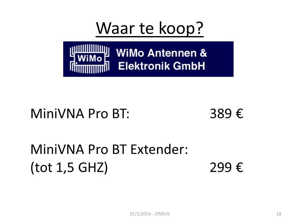 Waar te koop? 31/1/2014 - ON5UK18 MiniVNA Pro BT: 389 € MiniVNA Pro BT Extender: (tot 1,5 GHZ)299 €
