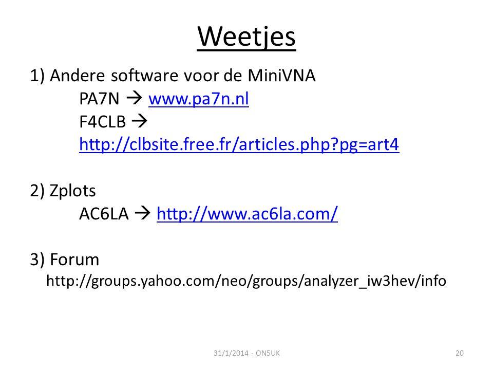 31/1/2014 - ON5UK20 Weetjes 1) Andere software voor de MiniVNA PA7N  www.pa7n.nlwww.pa7n.nl F4CLB  http://clbsite.free.fr/articles.php?pg=art4 http://clbsite.free.fr/articles.php?pg=art4 2) Zplots AC6LA  http://www.ac6la.com/http://www.ac6la.com/ 3) Forum http://groups.yahoo.com/neo/groups/analyzer_iw3hev/info