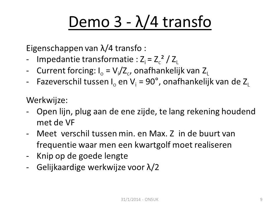 Demo 3 - λ/4 transfo 31/1/2014 - ON5UK9 Eigenschappen van λ/4 transfo : -Impedantie transformatie : Z i = Z c ² / Z L -Current forcing: I o = V i /Z c, onafhankelijk van Z L -Fazeverschil tussen I o en V i = 90°, onafhankelijk van de Z L Werkwijze: -Open lijn, plug aan de ene zijde, te lang rekening houdend met de VF -Meet verschil tussen min.