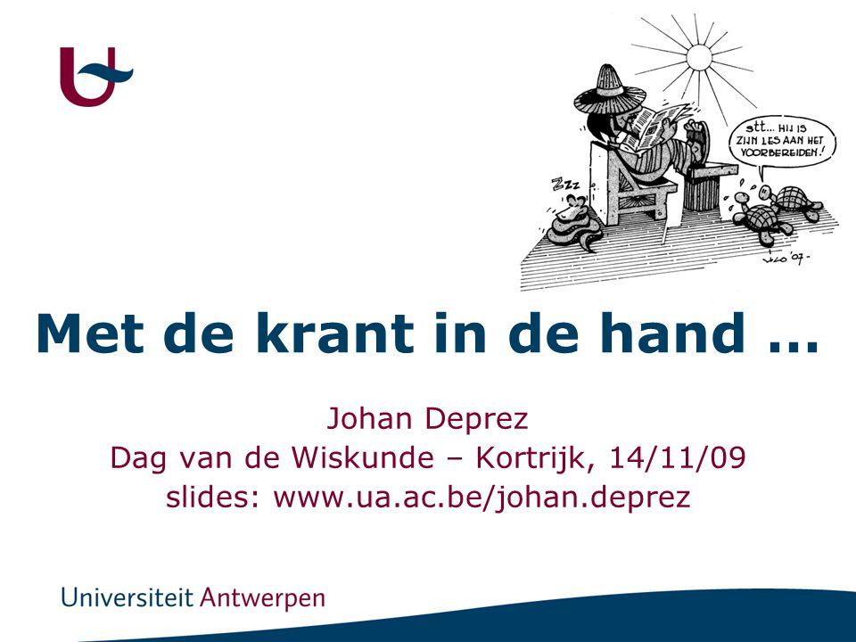 Met de krant in de hand … Johan Deprez Dag van de Wiskunde – Kortrijk, 14/11/09 slides: www.ua.ac.be/johan.deprez