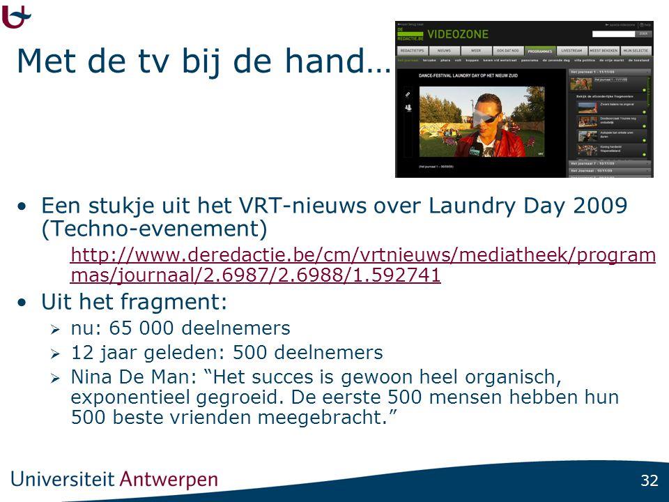 32 Met de tv bij de hand… •Een stukje uit het VRT-nieuws over Laundry Day 2009 (Techno-evenement) http://www.deredactie.be/cm/vrtnieuws/mediatheek/program mas/journaal/2.6987/2.6988/1.592741 •Uit het fragment:  nu: 65 000 deelnemers  12 jaar geleden: 500 deelnemers  Nina De Man: Het succes is gewoon heel organisch, exponentieel gegroeid.