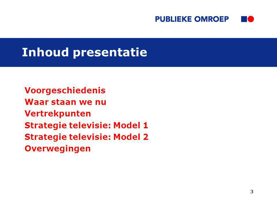 3 Inhoud presentatie Voorgeschiedenis Waar staan we nu Vertrekpunten Strategie televisie: Model 1 Strategie televisie: Model 2 Overwegingen