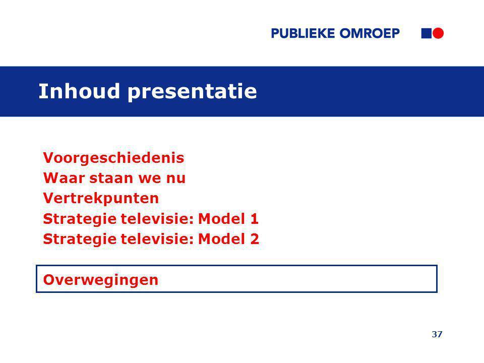 37 Inhoud presentatie Voorgeschiedenis Waar staan we nu Vertrekpunten Strategie televisie: Model 1 Strategie televisie: Model 2 Overwegingen