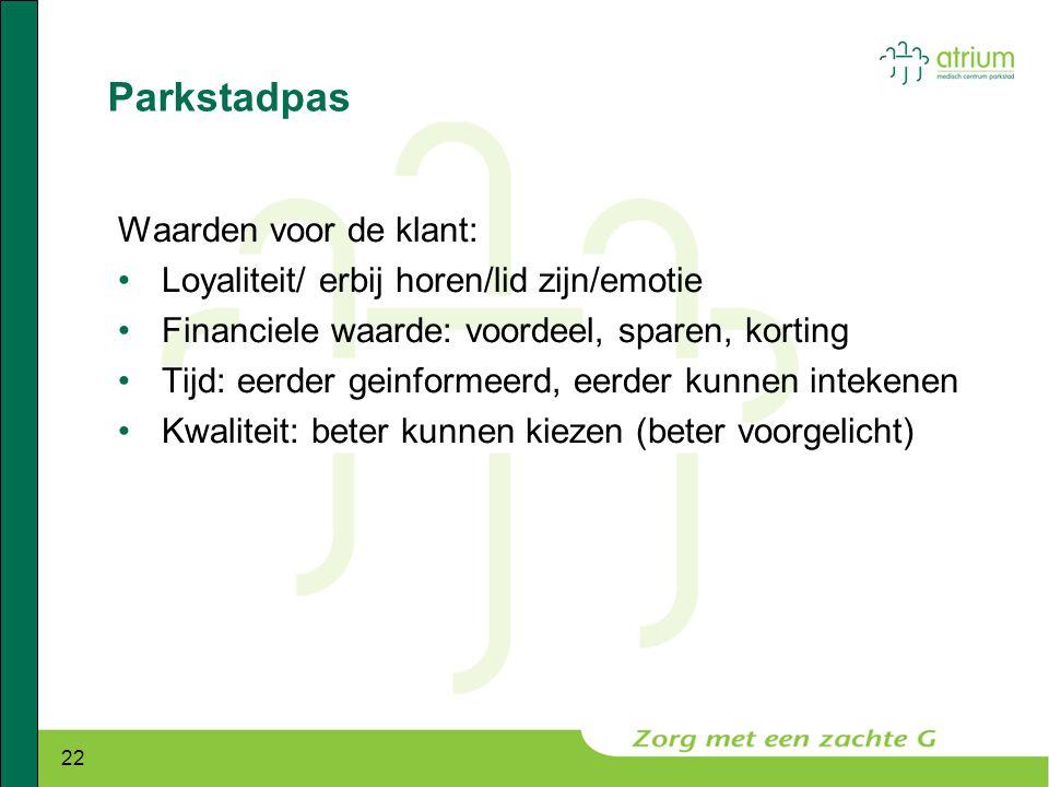 22 Parkstadpas Waarden voor de klant: •Loyaliteit/ erbij horen/lid zijn/emotie •Financiele waarde: voordeel, sparen, korting •Tijd: eerder geinformeer