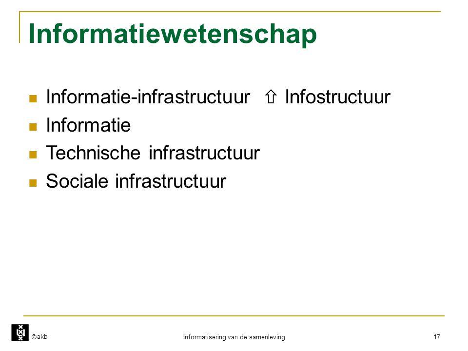 ©akb Informatisering van de samenleving 17 Informatiewetenschap  Informatie-infrastructuur  Infostructuur  Informatie  Technische infrastructuur 