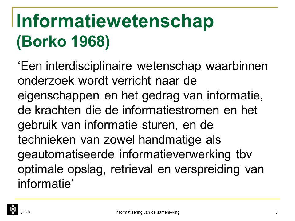 ©akb Informatisering van de samenleving 3 Informatiewetenschap (Borko 1968) 'Een interdisciplinaire wetenschap waarbinnen onderzoek wordt verricht naa
