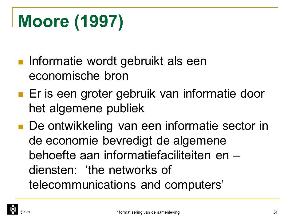 ©akb Informatisering van de samenleving 34 Moore (1997)  Informatie wordt gebruikt als een economische bron  Er is een groter gebruik van informatie