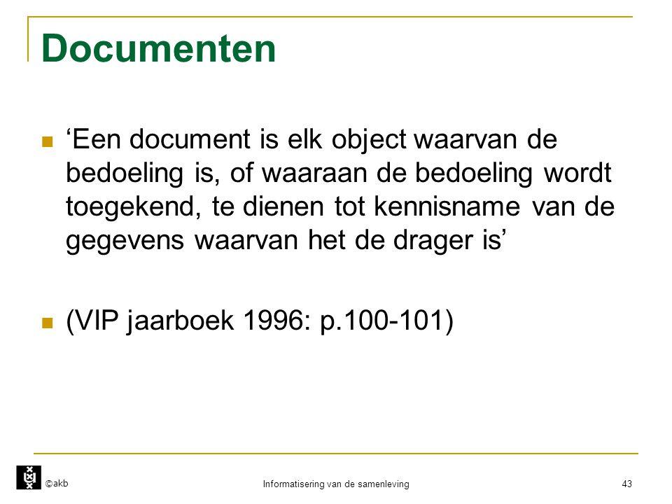 ©akb Informatisering van de samenleving 43 Documenten  'Een document is elk object waarvan de bedoeling is, of waaraan de bedoeling wordt toegekend,