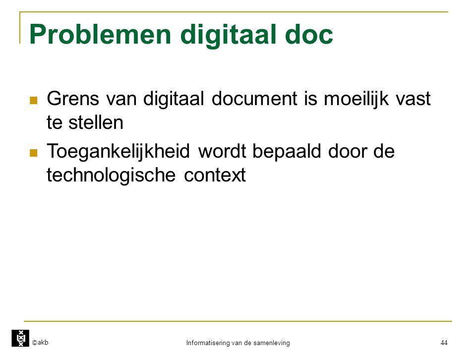 ©akb Informatisering van de samenleving 44 Problemen digitaal doc  Grens van digitaal document is moeilijk vast te stellen  Toegankelijkheid wordt b