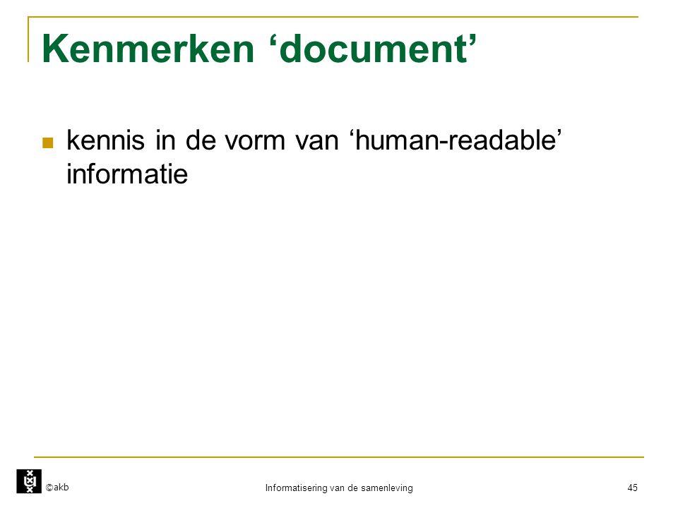 ©akb Informatisering van de samenleving 45 Kenmerken 'document'  kennis in de vorm van 'human-readable' informatie