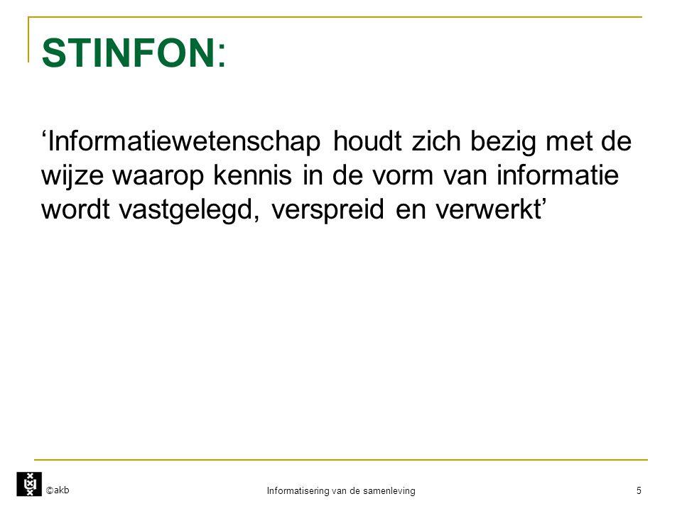 ©akb Informatisering van de samenleving 5 STINFON : 'Informatiewetenschap houdt zich bezig met de wijze waarop kennis in de vorm van informatie wordt