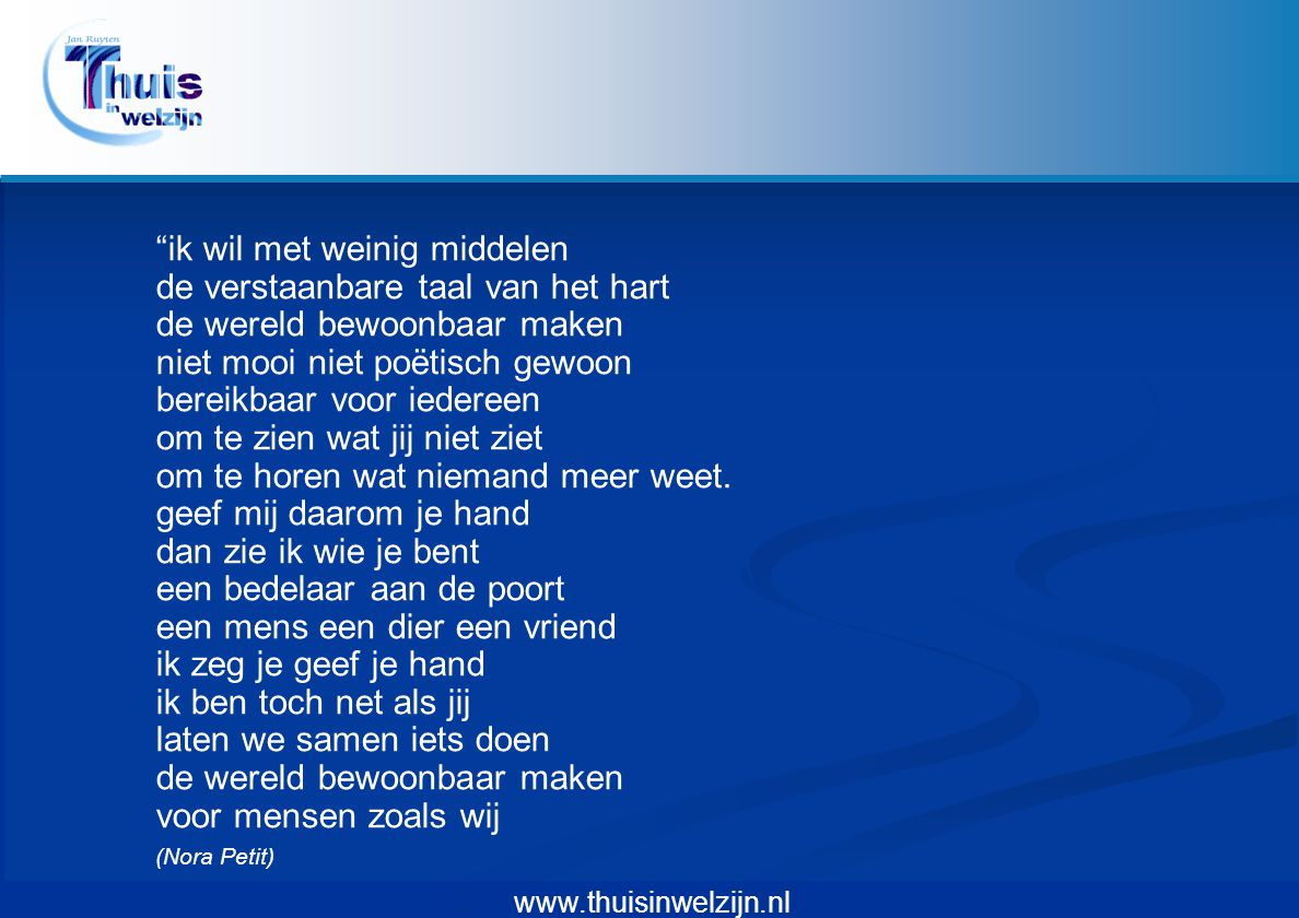 """www.thuisinwelzijn.nl """"ik wil met weinig middelen de verstaanbare taal van het hart de wereld bewoonbaar maken niet mooi niet poëtisch gewoon bereikba"""