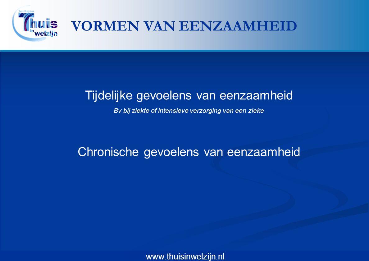 www.thuisinwelzijn.nl Tijdelijke gevoelens van eenzaamheid Bv bij ziekte of intensieve verzorging van een zieke Chronische gevoelens van eenzaamheid V