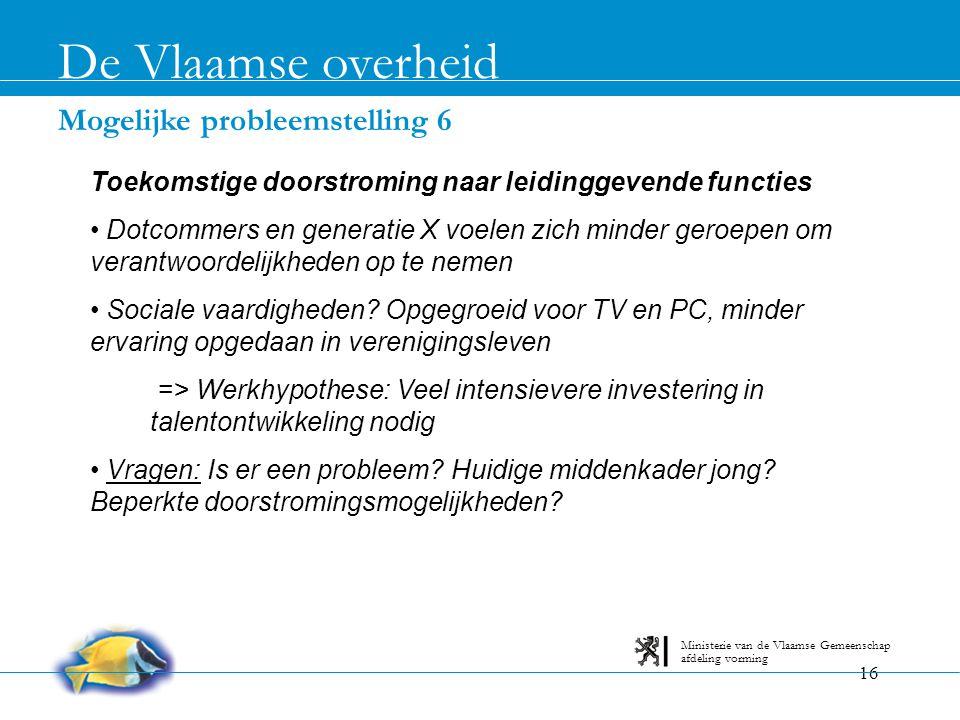 16 Mogelijke probleemstelling 6 De Vlaamse overheid afdeling vorming Ministerie van de Vlaamse Gemeenschap Toekomstige doorstroming naar leidinggevend