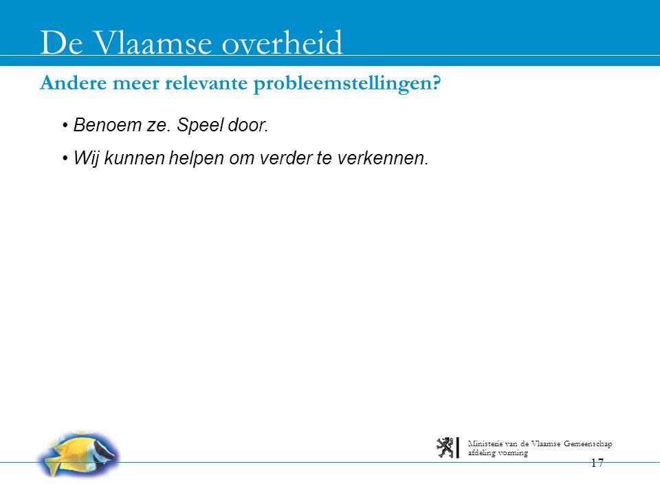 17 Andere meer relevante probleemstellingen? De Vlaamse overheid afdeling vorming Ministerie van de Vlaamse Gemeenschap • Benoem ze. Speel door. • Wij