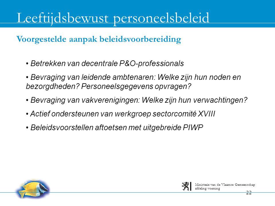 22 Voorgestelde aanpak beleidsvoorbereiding Leeftijdsbewust personeelsbeleid afdeling vorming Ministerie van de Vlaamse Gemeenschap • Betrekken van de