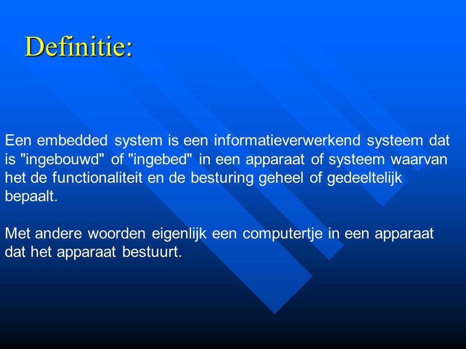 Definitie: Een embedded system is een informatieverwerkend systeem dat is ingebouwd of ingebed in een apparaat of systeem waarvan het de functionaliteit en de besturing geheel of gedeeltelijk bepaalt.
