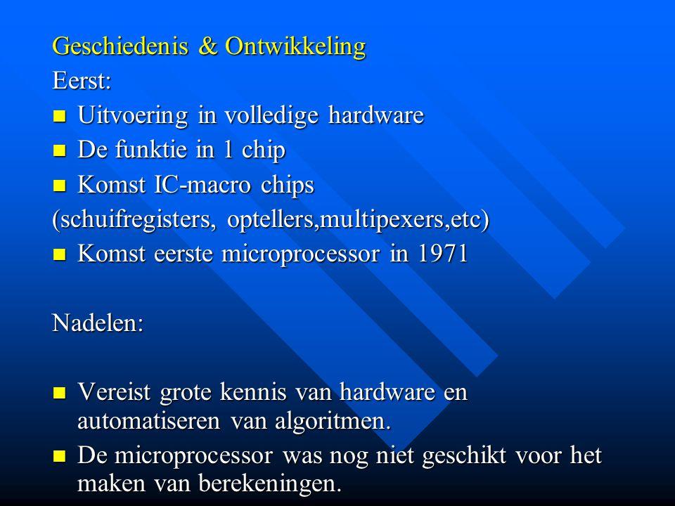 Geschiedenis & Ontwikkeling Eerst:  Uitvoering in volledige hardware  De funktie in 1 chip  Komst IC-macro chips (schuifregisters, optellers,multipexers,etc)  Komst eerste microprocessor in 1971 Nadelen:  Vereist grote kennis van hardware en automatiseren van algoritmen.