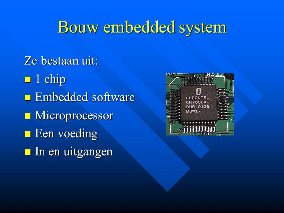 Bouw embedded system Ze bestaan uit:  1 chip  Embedded software  Microprocessor  Een voeding  In en uitgangen