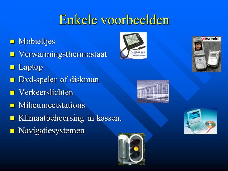 Enkele voorbeelden  Mobieltjes  Verwarmingsthermostaat  Laptop  Dvd-speler of diskman  Verkeerslichten  Milieumeetstations  Klimaatbeheersing in kassen.