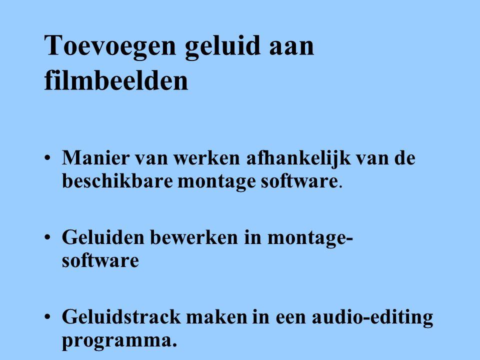 Toevoegen geluid aan filmbeelden •Manier van werken afhankelijk van de beschikbare montage software.