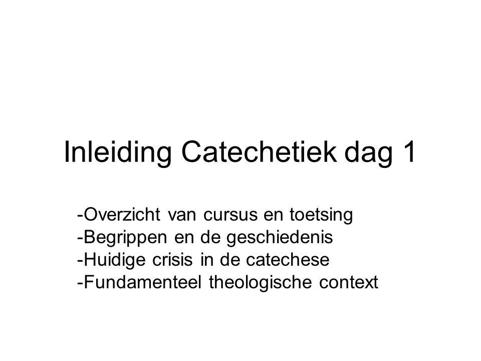 Inleiding Catechetiek dag 1 -Overzicht van cursus en toetsing -Begrippen en de geschiedenis -Huidige crisis in de catechese -Fundamenteel theologische context