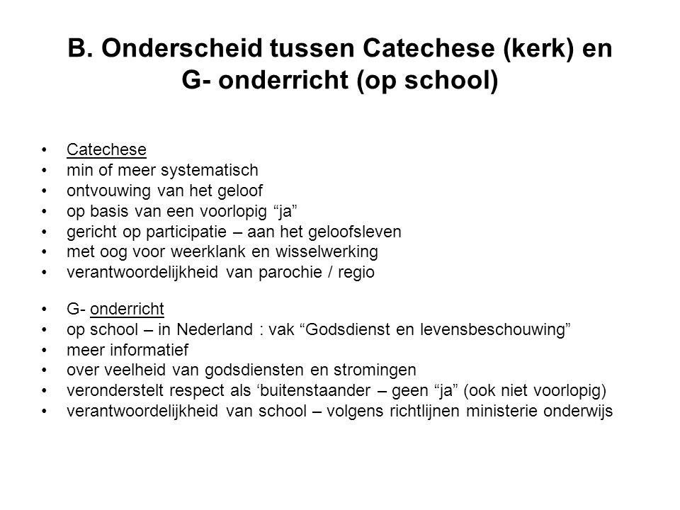 B. Onderscheid tussen Catechese (kerk) en G- onderricht (op school) •Catechese •min of meer systematisch •ontvouwing van het geloof •op basis van een