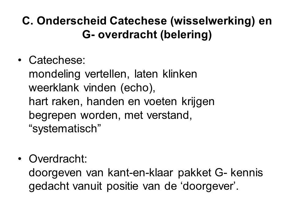 C. Onderscheid Catechese (wisselwerking) en G- overdracht (belering) •Catechese: mondeling vertellen, laten klinken weerklank vinden (echo), hart rake