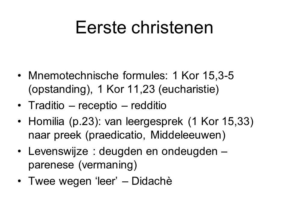 Eerste christenen •Mnemotechnische formules: 1 Kor 15,3-5 (opstanding), 1 Kor 11,23 (eucharistie) •Traditio – receptio – redditio •Homilia (p.23): van leergesprek (1 Kor 15,33) naar preek (praedicatio, Middeleeuwen) •Levenswijze : deugden en ondeugden – parenese (vermaning) •Twee wegen 'leer' – Didachè