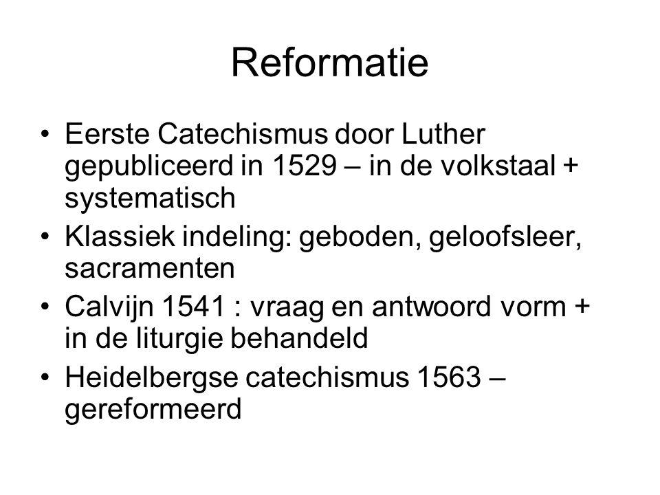 Reformatie •Eerste Catechismus door Luther gepubliceerd in 1529 – in de volkstaal + systematisch •Klassiek indeling: geboden, geloofsleer, sacramenten •Calvijn 1541 : vraag en antwoord vorm + in de liturgie behandeld •Heidelbergse catechismus 1563 – gereformeerd