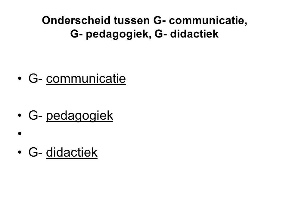 Onderscheid tussen G- communicatie, G- pedagogiek, G- didactiek •G- communicatie •G- pedagogiek • •G- didactiek