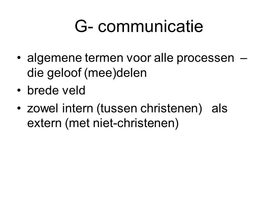 G- communicatie •algemene termen voor alle processen – die geloof (mee)delen •brede veld •zowel intern (tussen christenen) als extern (met niet-christenen)