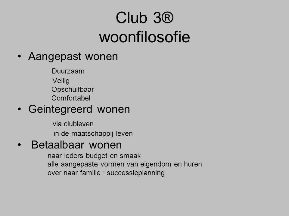 Club 3® woonfilosofie •Aangepast wonen Duurzaam Veilig Opschuifbaar Comfortabel •Geintegreerd wonen via clubleven in de maatschappij leven • Betaalbaa